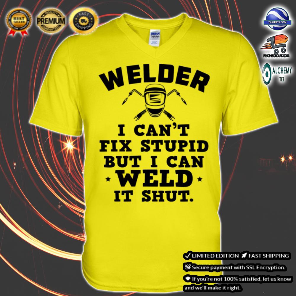 Welder i can't fix stupid but i can weld it shut shirt